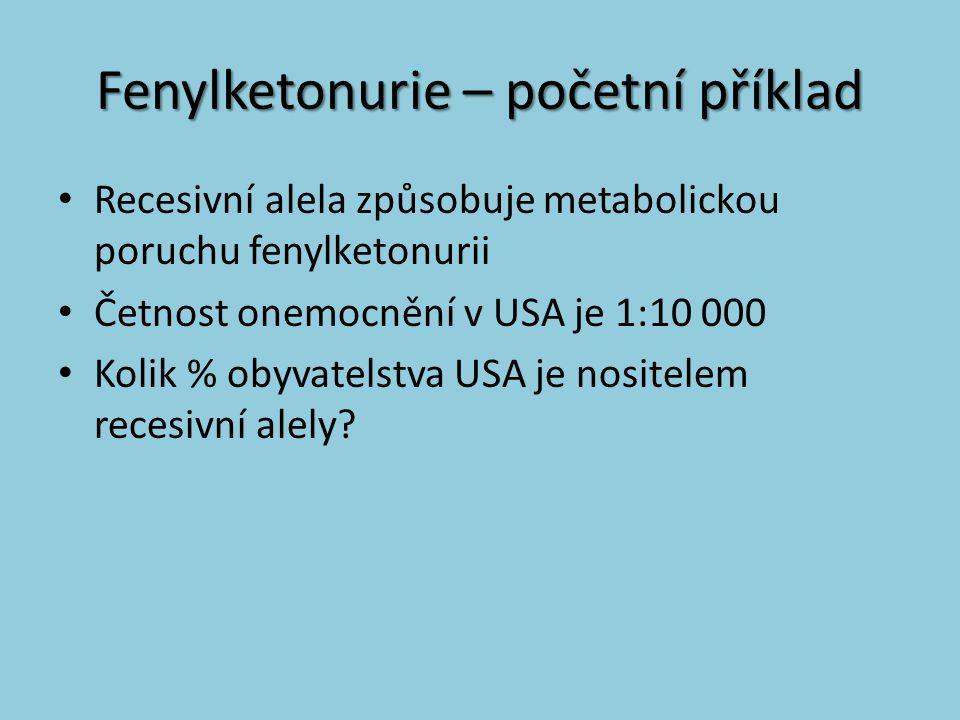 Fenylketonurie – početní příklad Recesivní alela způsobuje metabolickou poruchu fenylketonurii Četnost onemocnění v USA je 1:10 000 Kolik % obyvatelst