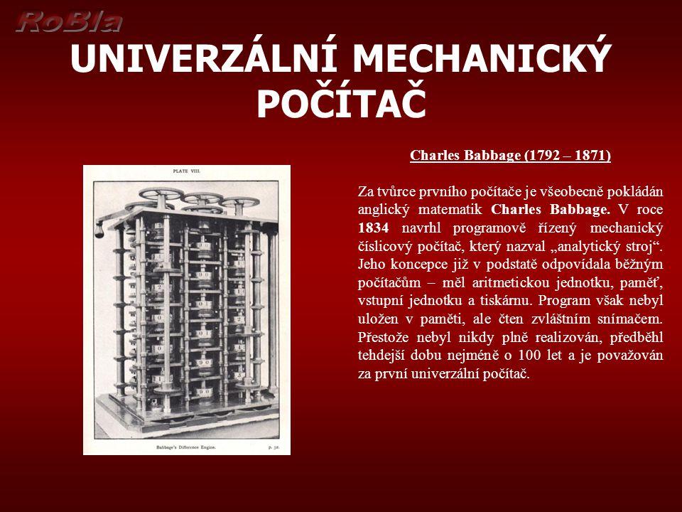 UNIVERZÁLNÍ MECHANICKÝ POČÍTAČ Charles Babbage (1792 – 1871) Za tvůrce prvního počítače je všeobecně pokládán anglický matematik Charles Babbage. V ro