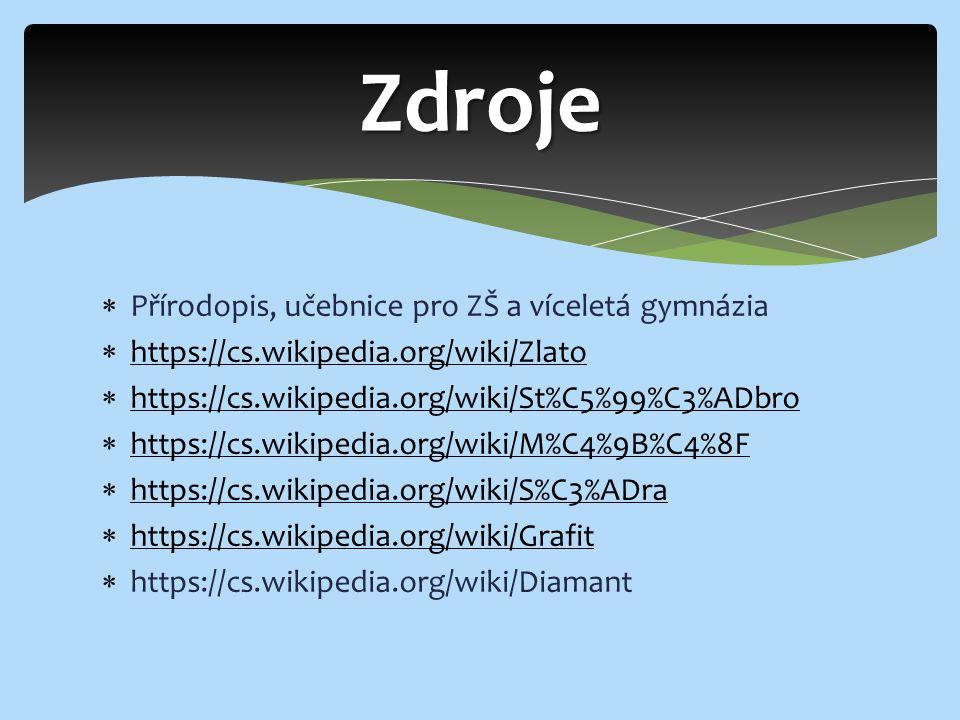  Přírodopis, učebnice pro ZŠ a víceletá gymnázia  https://cs.wikipedia.org/wiki/Zlato https://cs.wikipedia.org/wiki/Zlato  https://cs.wikipedia.org/wiki/St%C5%99%C3%ADbro https://cs.wikipedia.org/wiki/St%C5%99%C3%ADbro  https://cs.wikipedia.org/wiki/M%C4%9B%C4%8F https://cs.wikipedia.org/wiki/M%C4%9B%C4%8F  https://cs.wikipedia.org/wiki/S%C3%ADra https://cs.wikipedia.org/wiki/S%C3%ADra  https://cs.wikipedia.org/wiki/Grafit https://cs.wikipedia.org/wiki/Grafit  https://cs.wikipedia.org/wiki/Diamant Zdroje