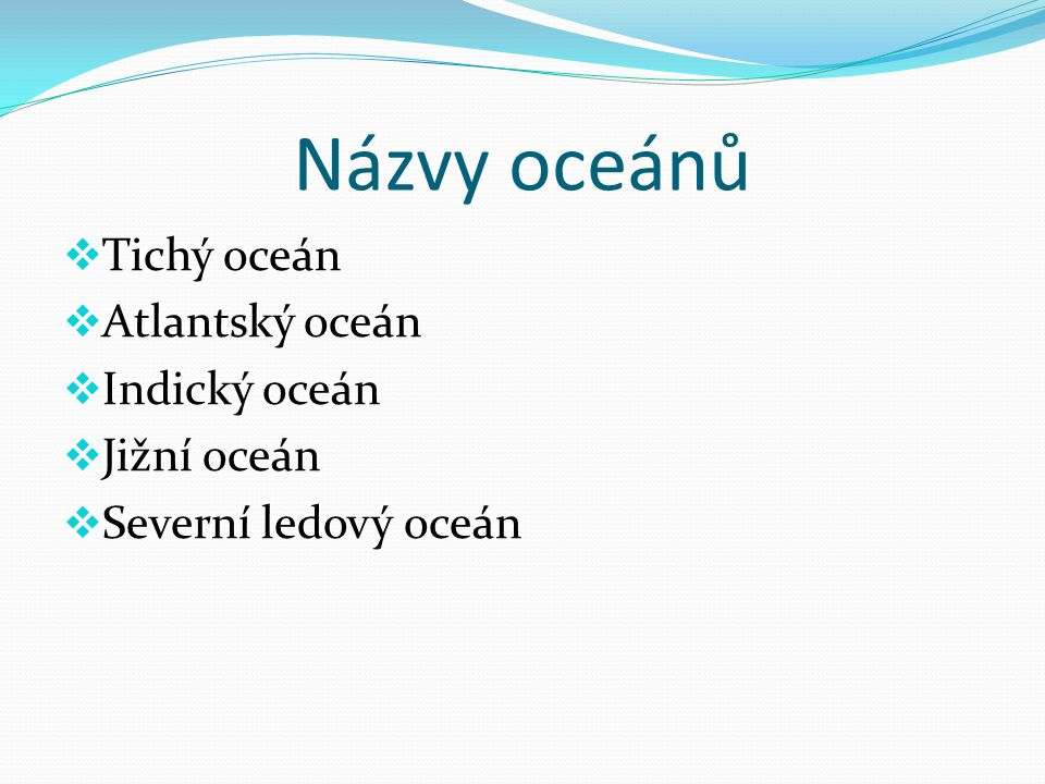 Názvy oceánů  Tichý oceán  Atlantský oceán  Indický oceán  Jižní oceán  Severní ledový oceán
