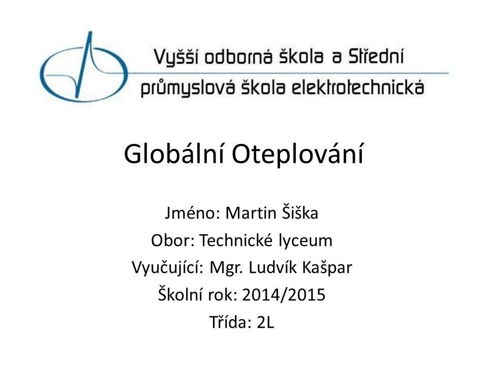 Globální Oteplování Jméno: Martin Šiška Obor: Technické lyceum Vyučující: Mgr.