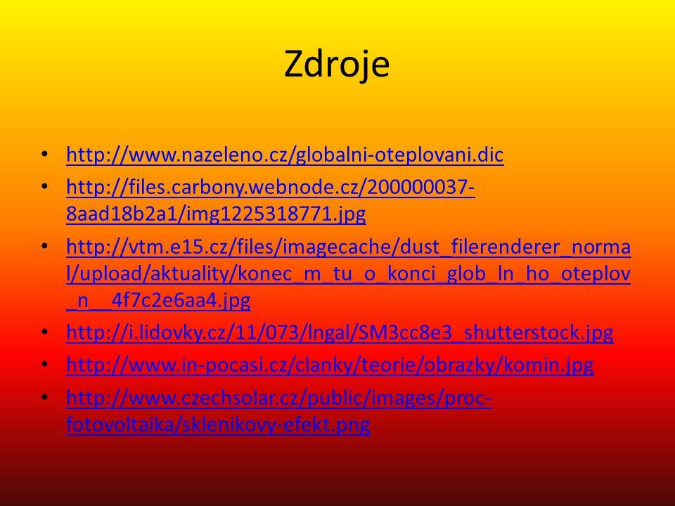Zdroje http://www.nazeleno.cz/globalni-oteplovani.dic http://files.carbony.webnode.cz/200000037- 8aad18b2a1/img1225318771.jpg http://files.carbony.webnode.cz/200000037- 8aad18b2a1/img1225318771.jpg http://vtm.e15.cz/files/imagecache/dust_filerenderer_norma l/upload/aktuality/konec_m_tu_o_konci_glob_ln_ho_oteplov _n__4f7c2e6aa4.jpg http://vtm.e15.cz/files/imagecache/dust_filerenderer_norma l/upload/aktuality/konec_m_tu_o_konci_glob_ln_ho_oteplov _n__4f7c2e6aa4.jpg http://i.lidovky.cz/11/073/lngal/SM3cc8e3_shutterstock.jpg http://www.in-pocasi.cz/clanky/teorie/obrazky/komin.jpg http://www.czechsolar.cz/public/images/proc- fotovoltaika/sklenikovy-efekt.png http://www.czechsolar.cz/public/images/proc- fotovoltaika/sklenikovy-efekt.png