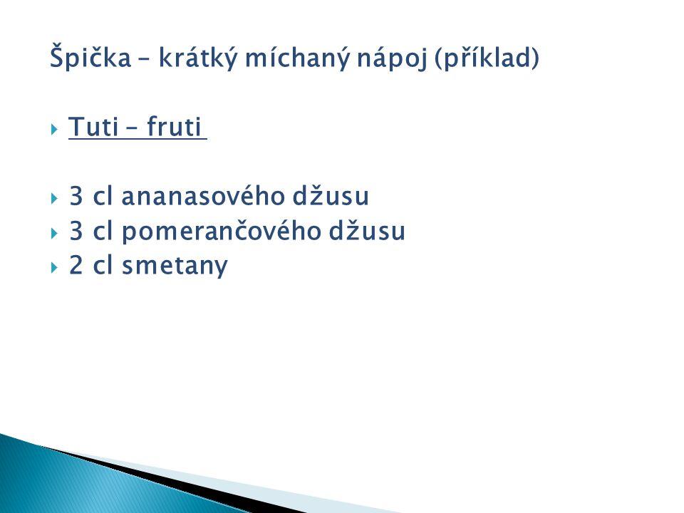 Špička – krátký míchaný nápoj (příklad)  Tuti – fruti  3 cl ananasového džusu  3 cl pomerančového džusu  2 cl smetany