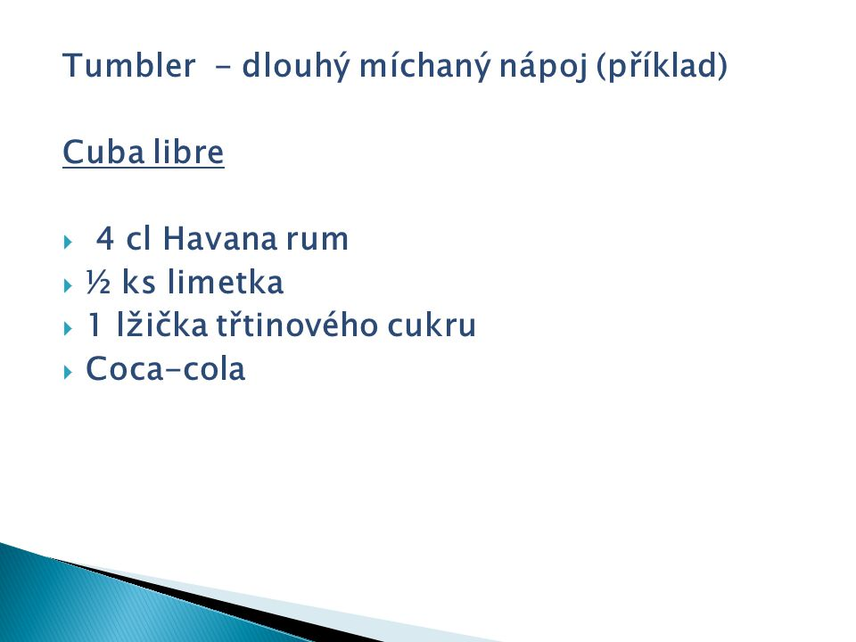Tumbler - dlouhý míchaný nápoj (příklad) Cuba libre  4 cl Havana rum  ½ ks limetka  1 lžička třtinového cukru  Coca-cola