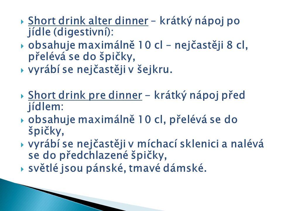 Short drink alter dinner – krátký nápoj po jídle (digestivní):  obsahuje maximálně 10 cl – nejčastěji 8 cl, přelévá se do špičky,  vyrábí se nejča