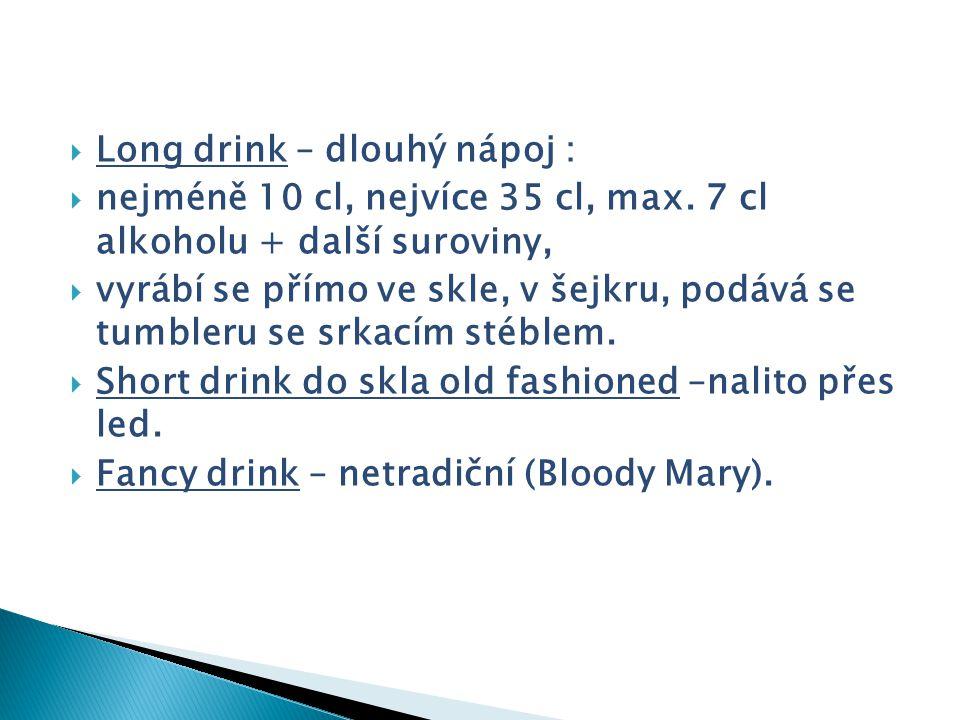  Long drink – dlouhý nápoj :  nejméně 10 cl, nejvíce 35 cl, max. 7 cl alkoholu + další suroviny,  vyrábí se přímo ve skle, v šejkru, podává se tumb