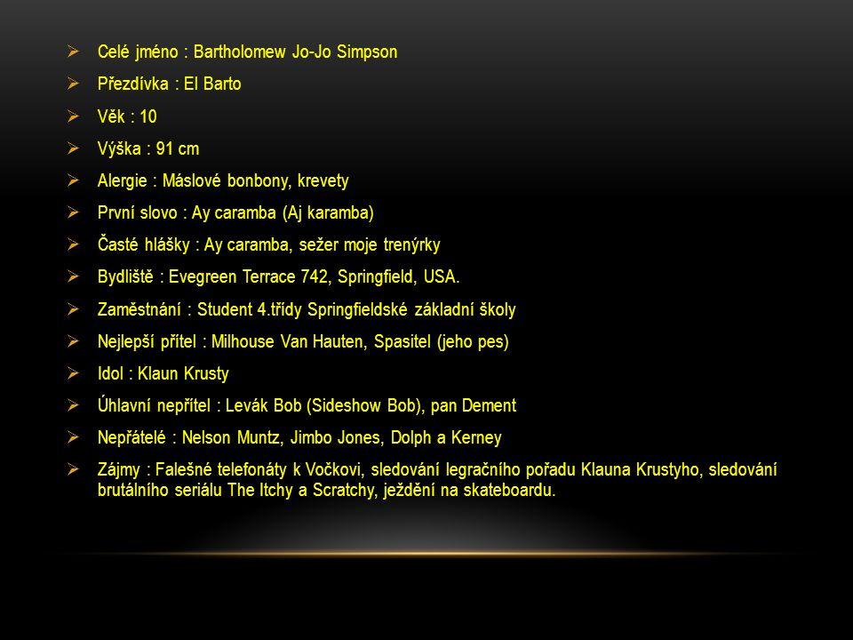  Celé jméno : Bartholomew Jo-Jo Simpson  Přezdívka : El Barto  Věk : 10  Výška : 91 cm  Alergie : Máslové bonbony, krevety  První slovo : Ay caramba (Aj karamba)  Časté hlášky : Ay caramba, sežer moje trenýrky  Bydliště : Evegreen Terrace 742, Springfield, USA.