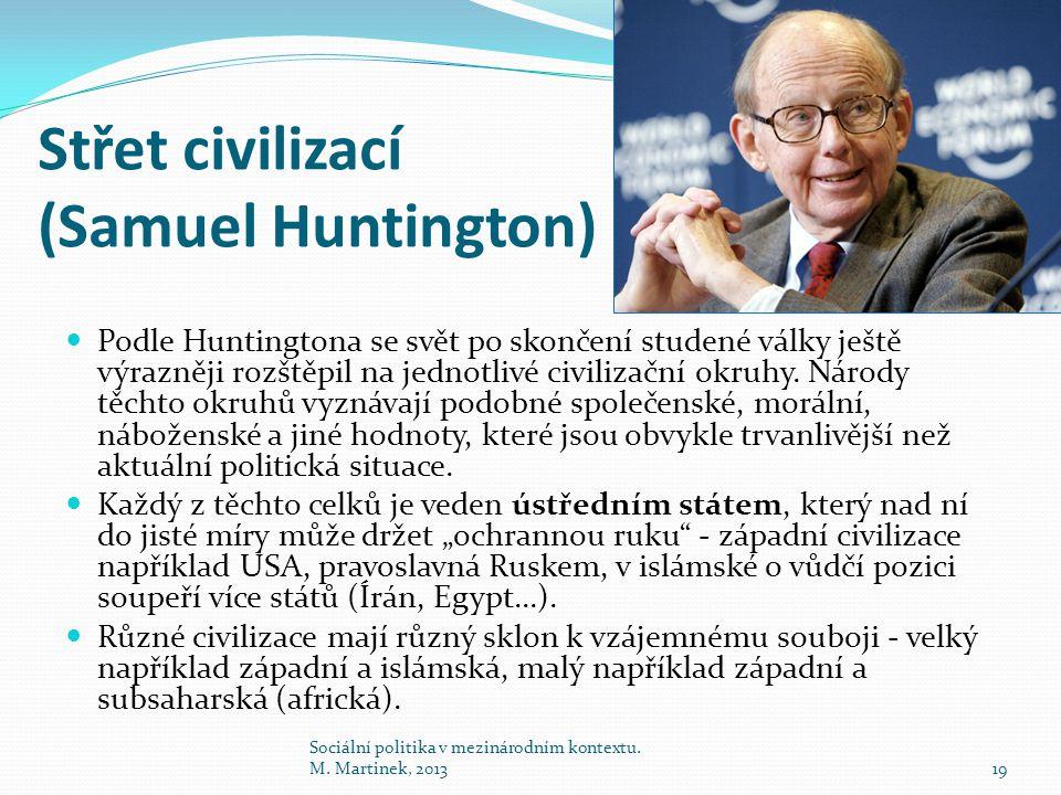 Střet civilizací (Samuel Huntington) Sociální politika v mezinárodním kontextu. M. Martinek, 201319 Podle Huntingtona se svět po skončení studené válk