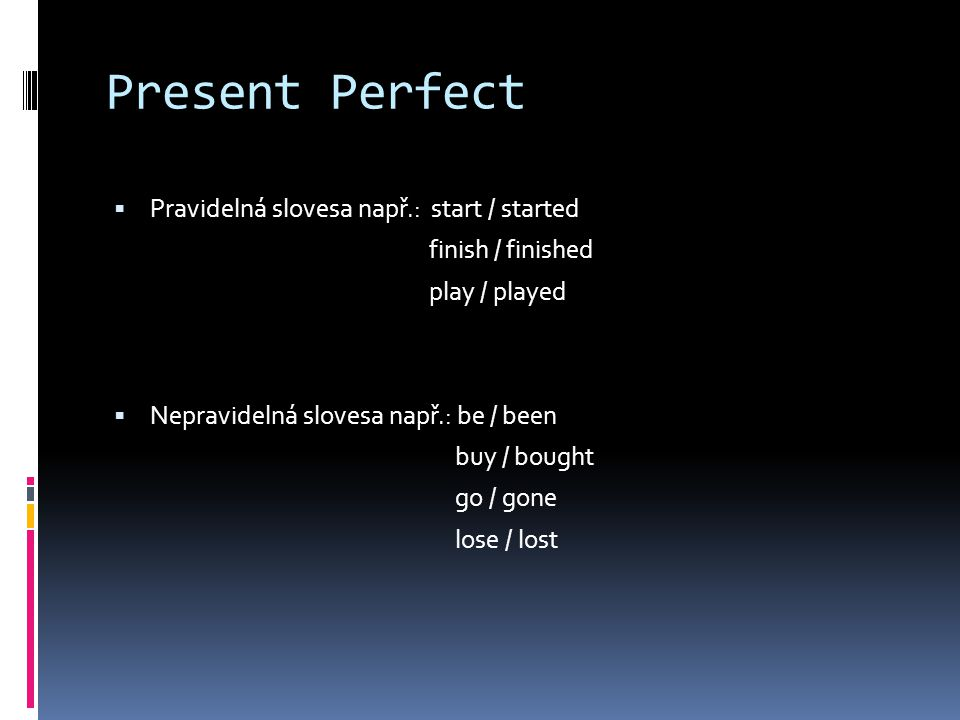 Present Perfect  Pravidelná slovesa např.: start / started finish / finished play / played  Nepravidelná slovesa např.: be / been buy / bought go / gone lose / lost