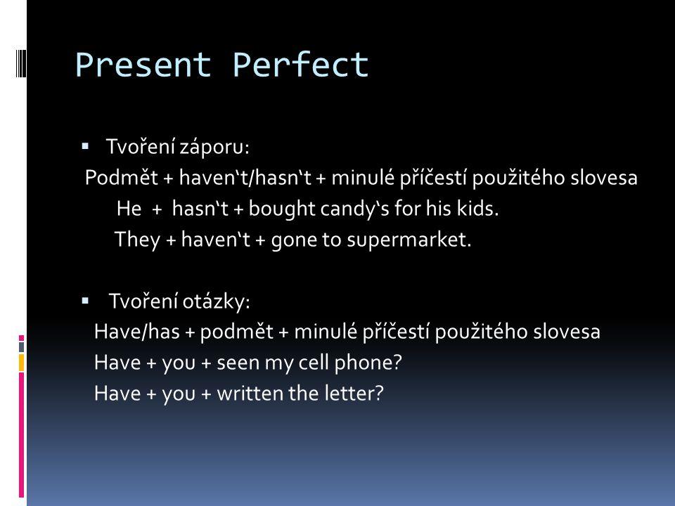 Present Perfect  Tvoření záporu: Podmět + haven't/hasn't + minulé příčestí použitého slovesa He + hasn't + bought candy's for his kids.