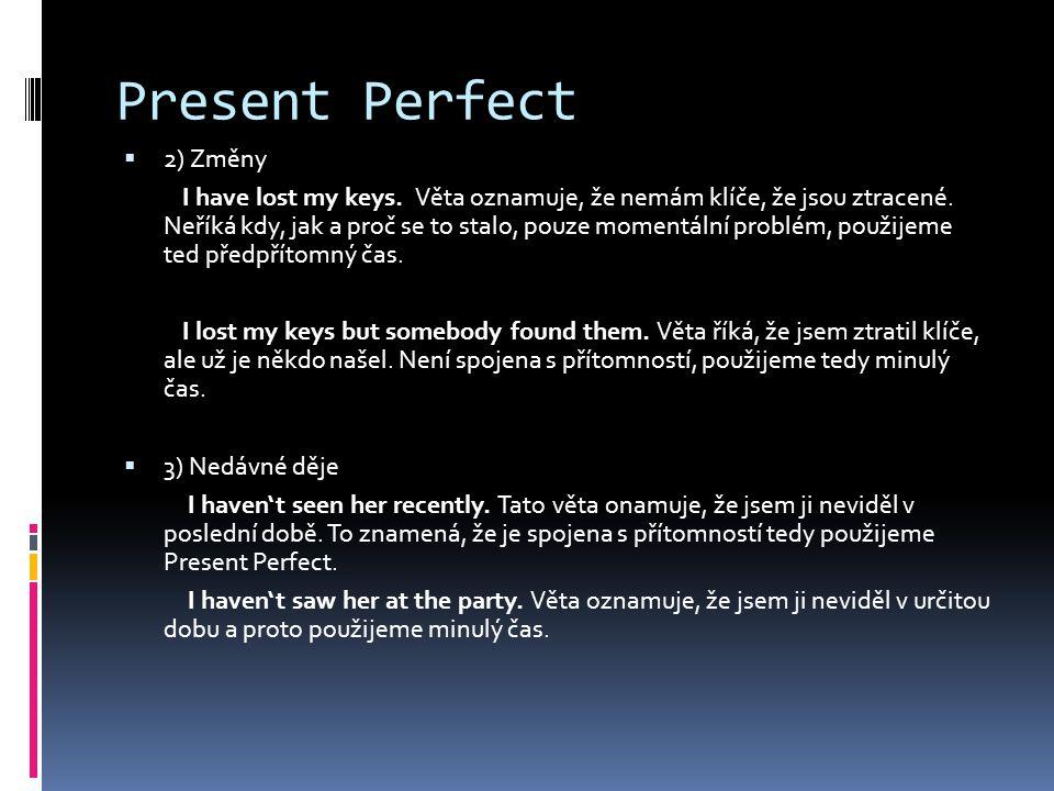 Present Perfect  2) Změny I have lost my keys. Věta oznamuje, že nemám klíče, že jsou ztracené.