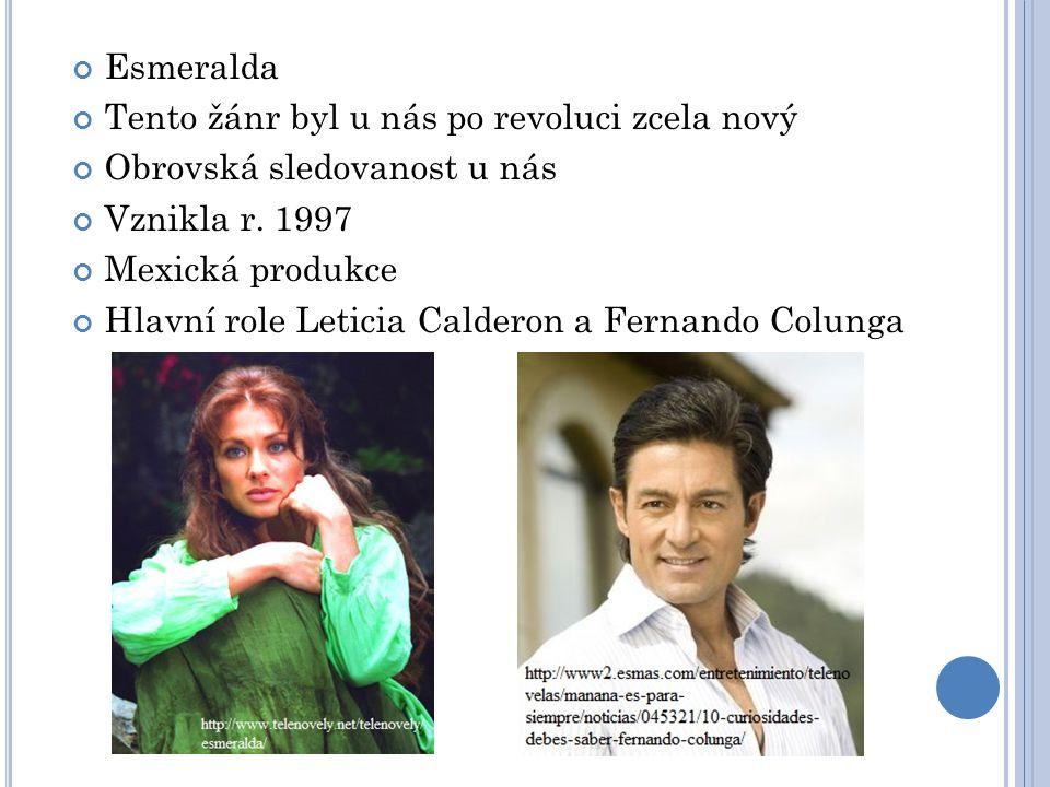 Esmeralda Tento žánr byl u nás po revoluci zcela nový Obrovská sledovanost u nás Vznikla r. 1997 Mexická produkce Hlavní role Leticia Calderon a Ferna