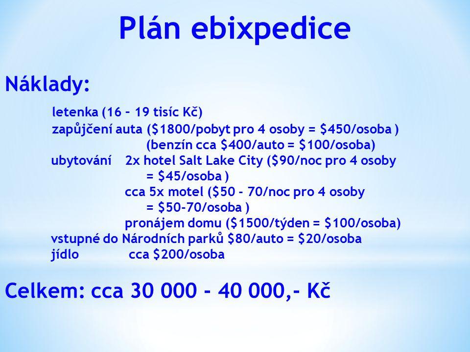 Plán ebixpedice Náklady: letenka (16 – 19 tisíc Kč) zapůjčení auta ($1800/pobyt pro 4 osoby = $450/osoba ) (benzín cca $400/auto = $100/osoba) ubytování2x hotel Salt Lake City ($90/noc pro 4 osoby = $45/osoba ) cca 5x motel ($50 - 70/noc pro 4 osoby = $50-70/osoba ) pronájem domu ($1500/týden = $100/osoba) vstupné do Národních parků $80/auto = $20/osoba jídlo cca $200/osoba Celkem: cca 30 000 - 40 000,- Kč