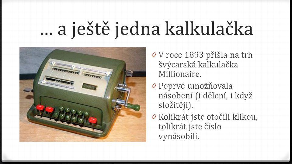 … a ještě jedna kalkulačka 0 V roce 1893 přišla na trh švýcarská kalkulačka Millionaire. 0 Poprvé umožňovala násobení (i dělení, i když složitěji). 0