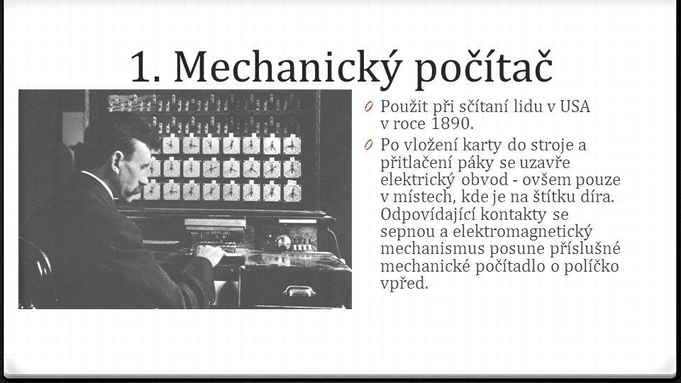 1. Mechanický počítač 0 Použit při sčítaní lidu v USA v roce 1890. 0 Po vložení karty do stroje a přitlačení páky se uzavře elektrický obvod - ovšem p