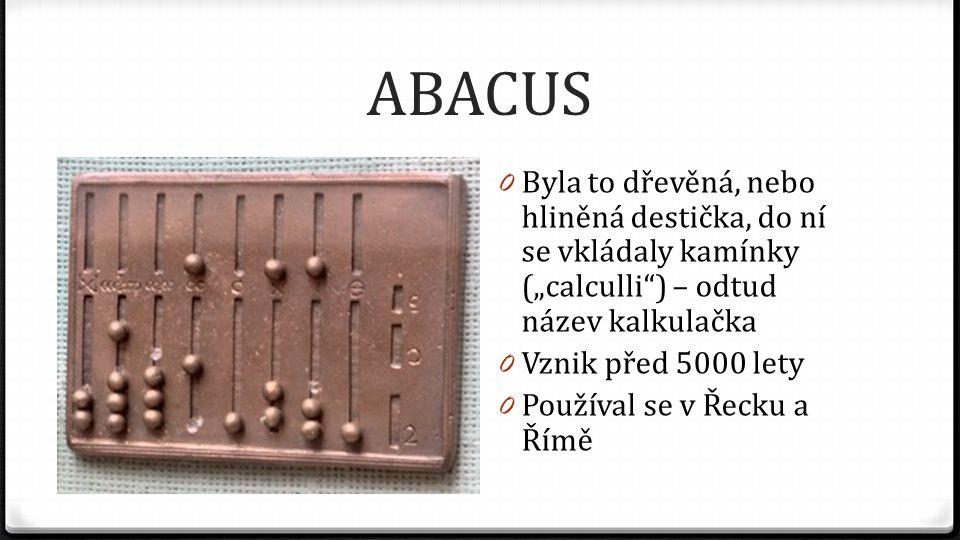 """ABACUS 0 Byla to dřevěná, nebo hliněná destička, do ní se vkládaly kamínky (""""calculli"""") – odtud název kalkulačka 0 Vznik před 5000 lety 0 Používal se"""