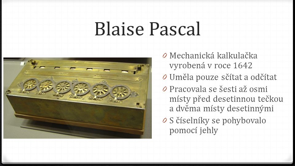 Blaise Pascal 0 Mechanická kalkulačka vyrobená v roce 1642 0 Uměla pouze sčítat a odčítat 0 Pracovala se šesti až osmi místy před desetinnou tečkou a
