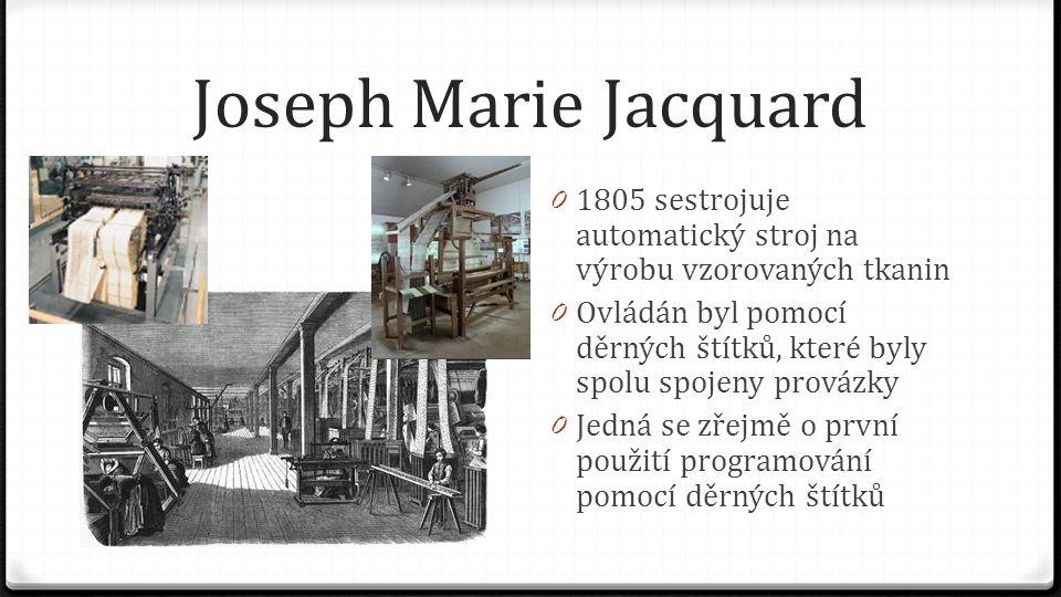 Joseph Marie Jacquard 0 1805 sestrojuje automatický stroj na výrobu vzorovaných tkanin 0 Ovládán byl pomocí děrných štítků, které byly spolu spojeny p