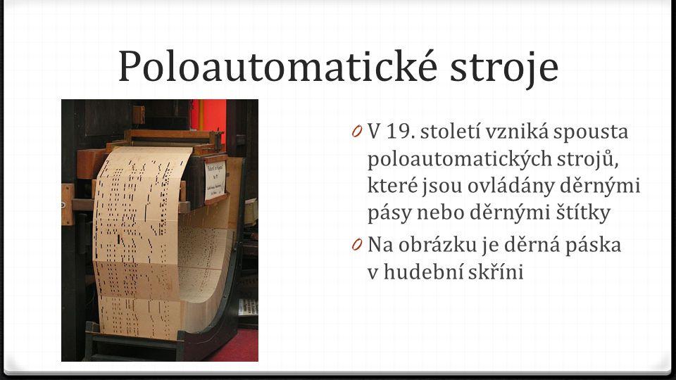 Poloautomatické stroje 0 V 19. století vzniká spousta poloautomatických strojů, které jsou ovládány děrnými pásy nebo děrnými štítky 0 Na obrázku je d