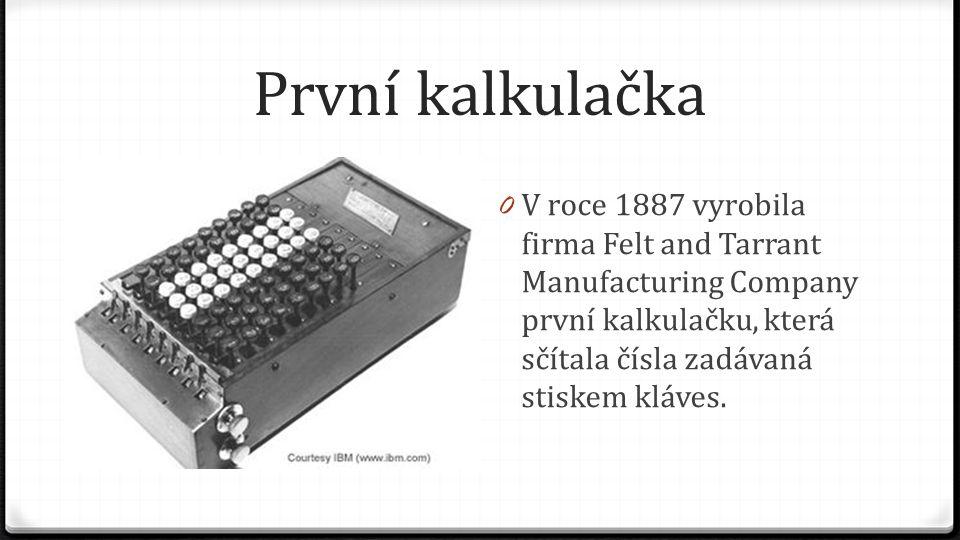 První kalkulačka 0 V roce 1887 vyrobila firma Felt and Tarrant Manufacturing Company první kalkulačku, která sčítala čísla zadávaná stiskem kláves.