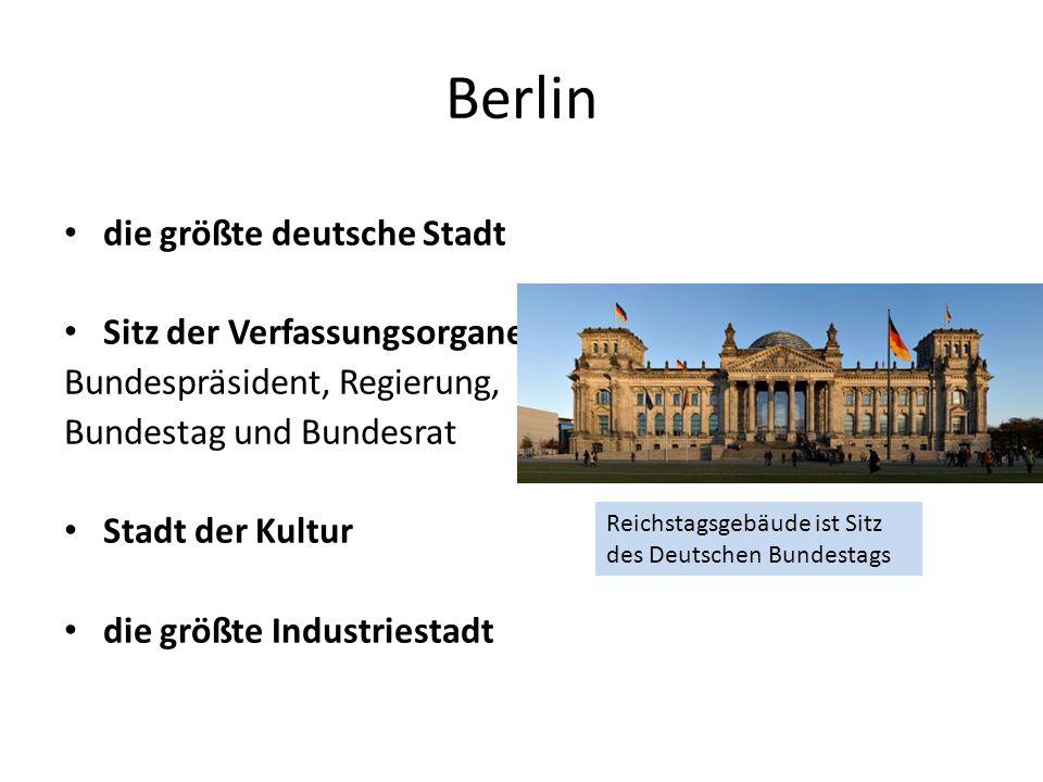 Berlin die größte deutsche Stadt Sitz der Verfassungsorgane Bundespräsident, Regierung, Bundestag und Bundesrat Stadt der Kultur die größte Industriestadt Reichstagsgebäude ist Sitz des Deutschen Bundestags