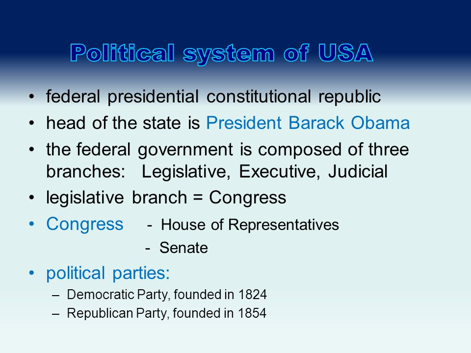 federal presidential constitutional republic head of the state is President Barack Obama the federal government is composed of three branches: Legislative, Executive, Judicial legislative branch = Congress Congress - House of Representatives - Senate political parties: –Democratic Party, founded in 1824 –Republican Party, founded in 1854