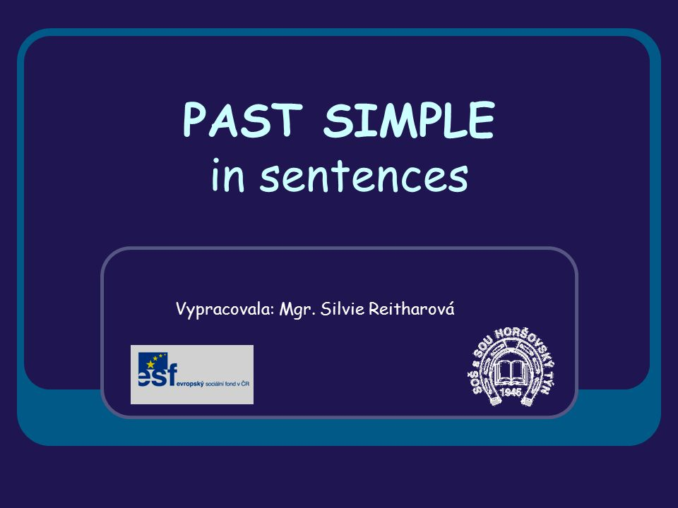 PAST SIMPLE in sentences Vypracovala: Mgr. Silvie Reitharová
