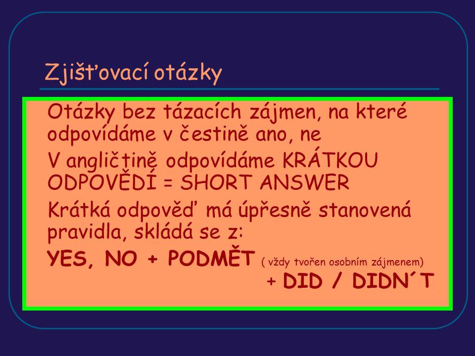 Zjišťovací otázky Otázky bez tázacích zájmen, na které odpovídáme v čestině ano, ne V angličtině odpovídáme KRÁTKOU ODPOVĚDÍ = SHORT ANSWER Krátká odp