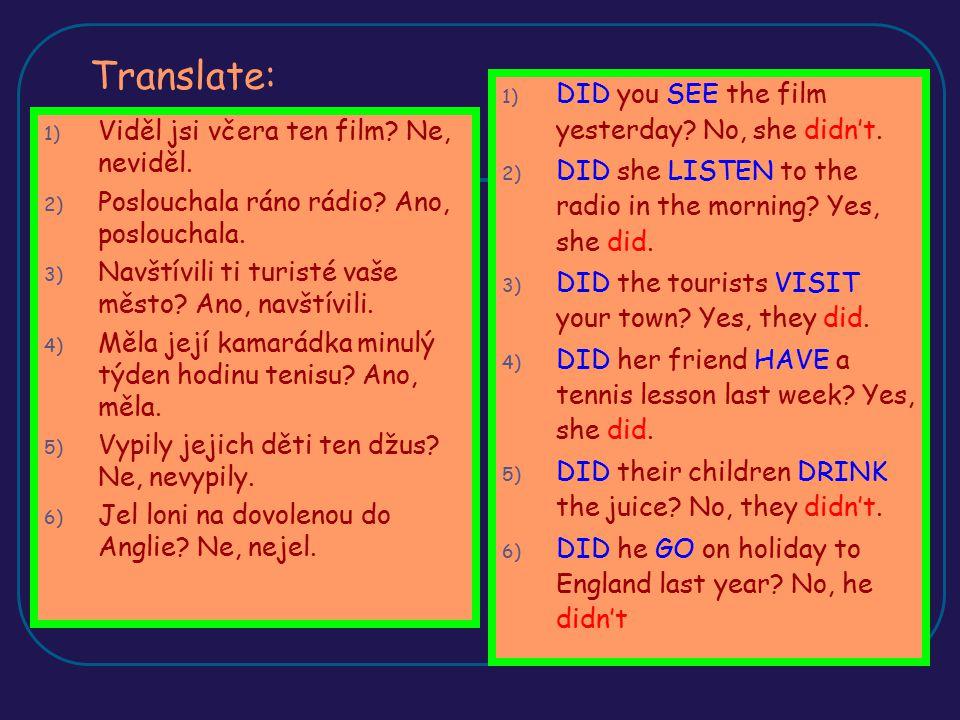 Translate: 1) Viděl jsi včera ten film? Ne, neviděl. 2) Poslouchala ráno rádio? Ano, poslouchala. 3) Navštívili ti turisté vaše město? Ano, navštívili