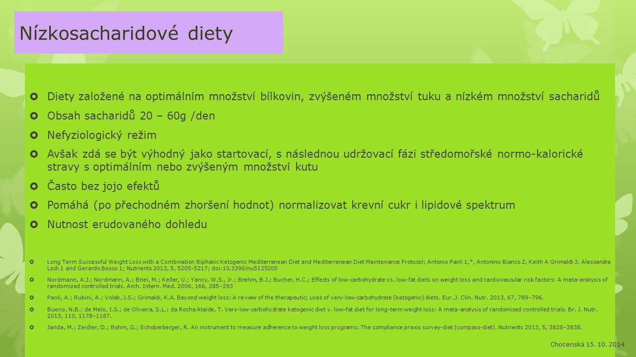 Nízkosacharidové diety  Diety založené na optimálním množství bílkovin, zvýšeném množství tuku a nízkém množství sacharidů  Obsah sacharidů 20 – 60g /den  Nefyziologický režim  Avšak zdá se být výhodný jako startovací, s následnou udržovací fázi středomořské normo-kalorické stravy s optimálním nebo zvýšeným množství kutu  Často bez jojo efektů  Pomáhá (po přechodném zhoršení hodnot) normalizovat krevní cukr i lipidové spektrum  Nutnost erudovaného dohledu  Long Term Successful Weight Loss with a Combination Biphasic Ketogenic Mediterranean Diet and Mediterranean Diet Maintenance Protocol; Antonio Paoli 1,*, Antonino Bianco 2, Keith A Grimaldi 3, Alessandra Lodi 1 and Gerardo Bosco 1; Nutrients 2013, 5, 5205-5217; doi:10.3390/nu5125205  Nordmann, A.J.; Nordmann, A.; Briel, M.; Keller, U.; Yancy, W.S., Jr.; Brehm, B.J.; Bucher, H.C.; Effects of low-carbohydrate vs.