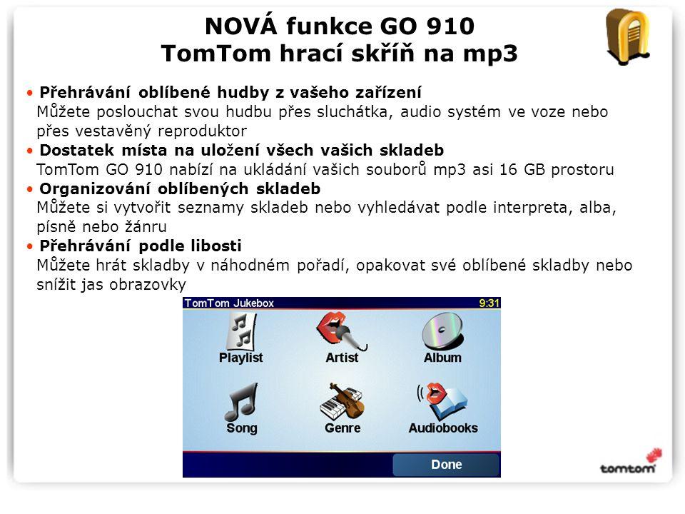 NOVÁ funkce GO 910 TomTom hrací skříň na mp3 Přehrávání oblíbené hudby z vašeho zařízení Můžete poslouchat svou hudbu přes sluchátka, audio systém ve voze nebo přes vestavěný reproduktor Dostatek místa na uložení všech vašich skladeb TomTom GO 910 nabízí na ukládání vašich souborů mp3 asi 16 GB prostoru Organizování oblíbených skladeb Můžete si vytvořit seznamy skladeb nebo vyhledávat podle interpreta, alba, písně nebo žánru Přehrávání podle libosti Můžete hrát skladby v náhodném pořadí, opakovat své oblíbené skladby nebo snížit jas obrazovky