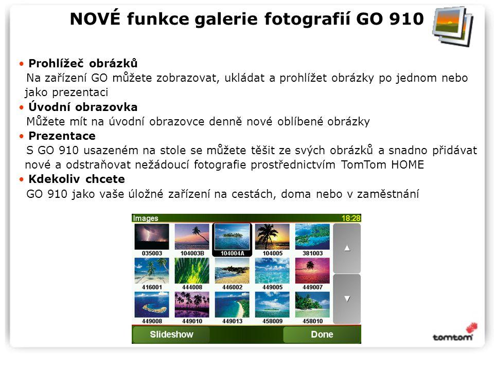 NOVÉ funkce galerie fotografií GO 910 Prohlížeč obrázků Na zařízení GO můžete zobrazovat, ukládat a prohlížet obrázky po jednom nebo jako prezentaci Úvodní obrazovka Můžete mít na úvodní obrazovce denně nové oblíbené obrázky Prezentace S GO 910 usazeném na stole se můžete těšit ze svých obrázků a snadno přidávat nové a odstraňovat nežádoucí fotografie prostřednictvím TomTom HOME Kdekoliv chcete GO 910 jako vaše úložné zařízení na cestách, doma nebo v zaměstnání