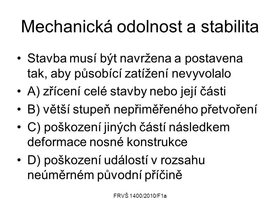 FRVŠ 1400/2010/F1a Mechanická odolnost a stabilita Stavba musí být navržena a postavena tak, aby působící zatížení nevyvolalo A) zřícení celé stavby n