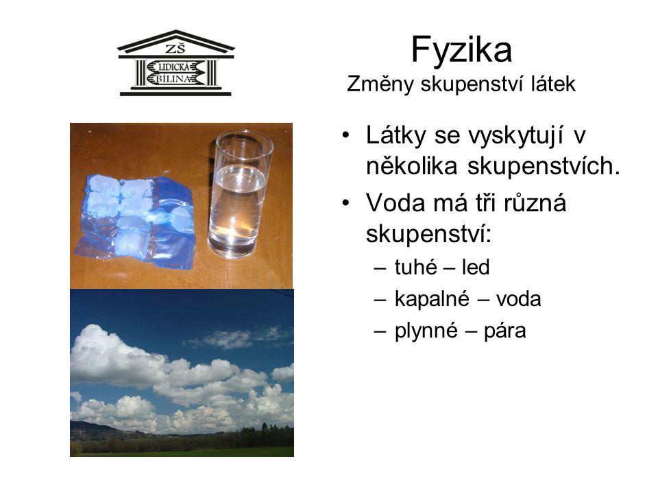 Fyzika Změny skupenství látek Látky se vyskytují v několika skupenstvích. Voda má tři různá skupenství: –tuhé – led –kapalné – voda –plynné – pára