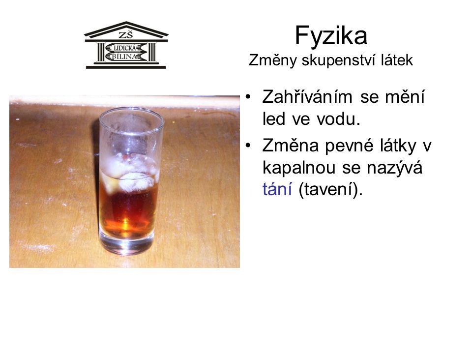 Fyzika Změny skupenství látek Zahříváním se mění led ve vodu. Změna pevné látky v kapalnou se nazývá tání (tavení).