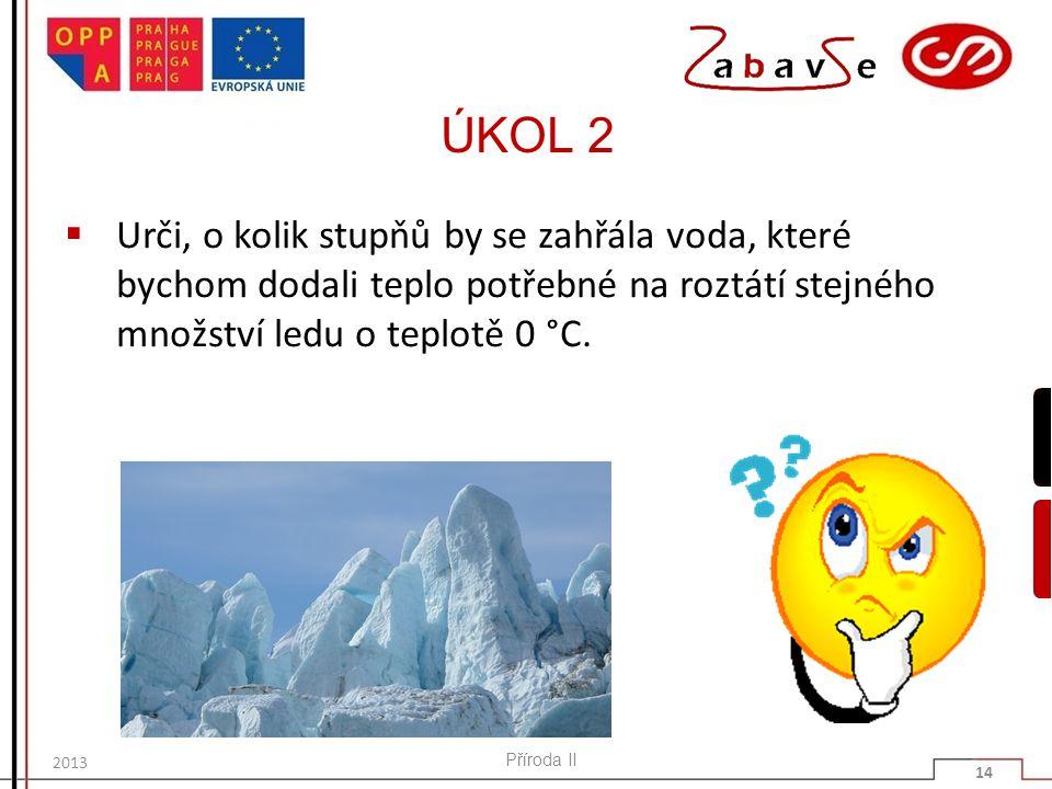 ÚKOL 2  Urči, o kolik stupňů by se zahřála voda, které bychom dodali teplo potřebné na roztátí stejného množství ledu o teplotě 0 °C. Příroda II 14 2