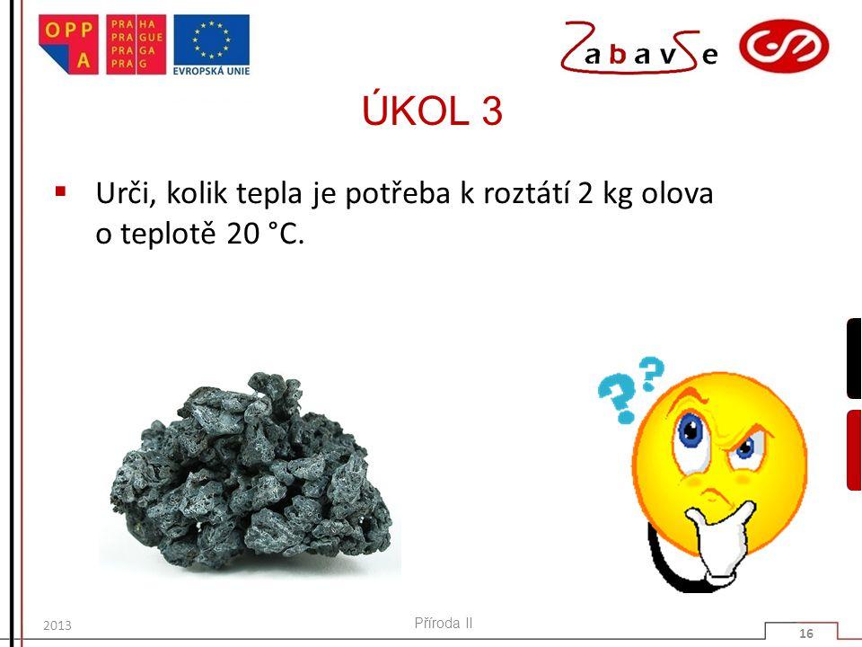 ÚKOL 3  Urči, kolik tepla je potřeba k roztátí 2 kg olova o teplotě 20 °C. Příroda II 16 2013