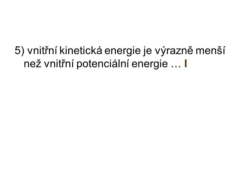 5) vnitřní kinetická energie je výrazně menší než vnitřní potenciální energie … I