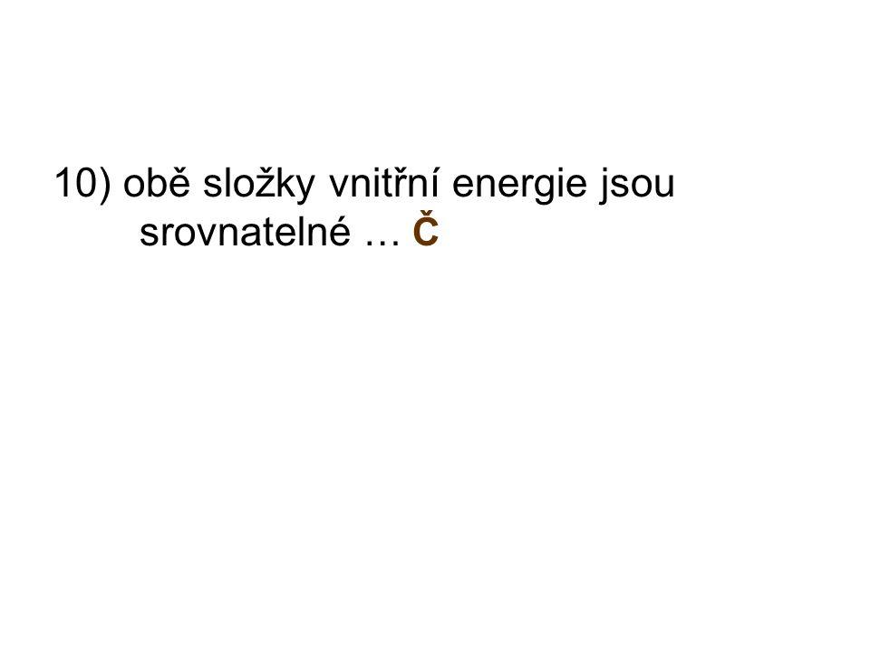10) obě složky vnitřní energie jsou srovnatelné … Č