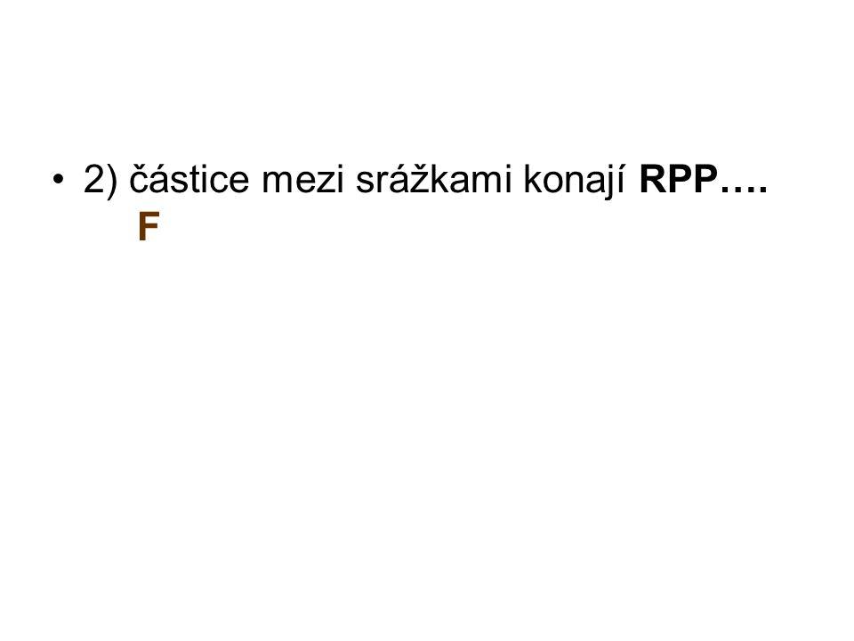 2) částice mezi srážkami konají RPP…. F