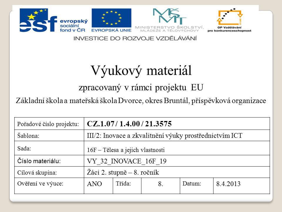Výukový materiál zpracovaný v rámci projektu EU Základní škola a mateřská škola Dvorce, okres Bruntál, příspěvková organizace Pořadové číslo projektu: CZ.1.07 / 1.4.00 / 21.3575 Šablona: III/2: Inovace a zkvalitnění výuky prostřednictvím ICT Sada: 16F – Tělesa a jejich vlastnosti Číslo materiálu: VY_32_INOVACE_16F_19 Cílová skupina: Žáci 2.