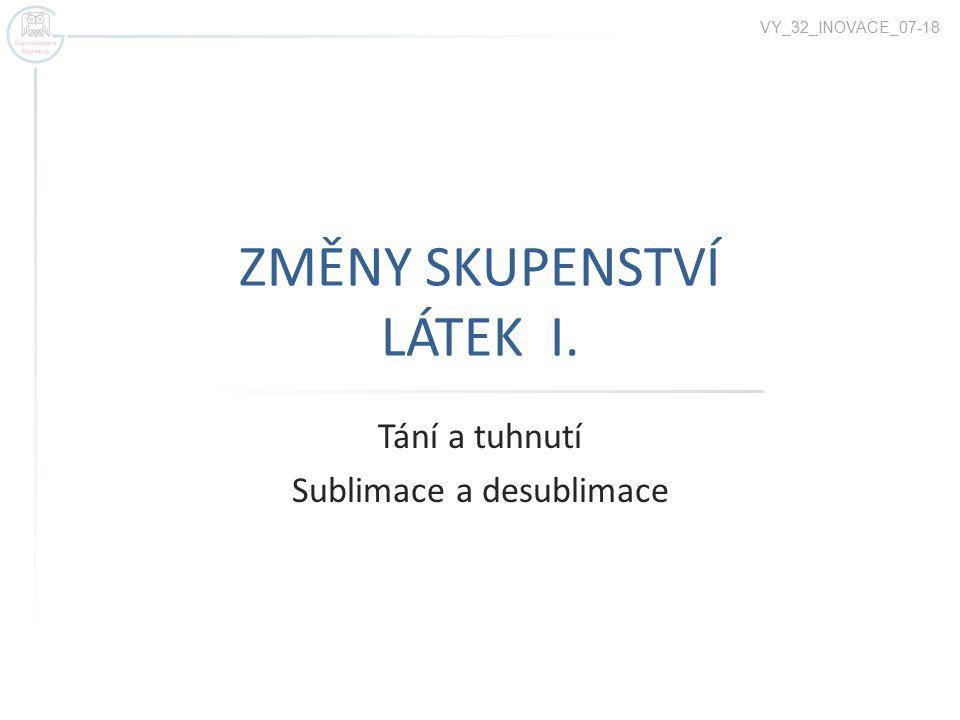 ZMĚNY SKUPENSTVÍ LÁTEK I. Tání a tuhnutí Sublimace a desublimace VY_32_INOVACE_07-18