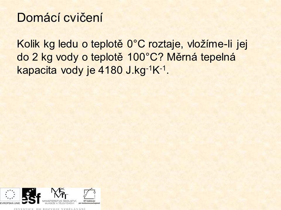 Domácí cvičení Kolik kg ledu o teplotě 0°C roztaje, vložíme-li jej do 2 kg vody o teplotě 100°C? Měrná tepelná kapacita vody je 4180 J.kg -1 K -1.