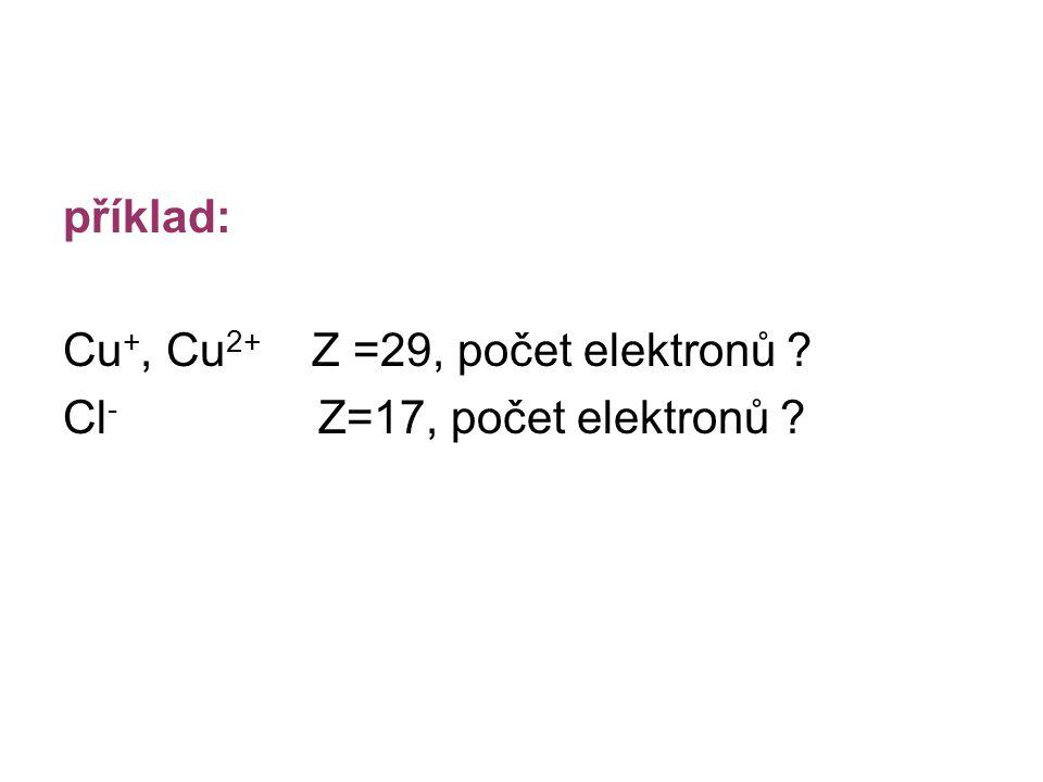 příklad: Cu +, Cu 2+ Z =29, počet elektronů ? Cl - Z=17, počet elektronů ?