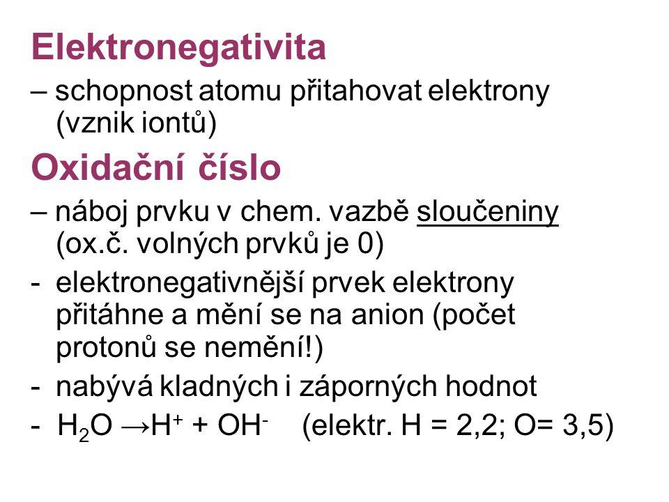 Elektronegativita – schopnost atomu přitahovat elektrony (vznik iontů) Oxidační číslo – náboj prvku v chem. vazbě sloučeniny (ox.č. volných prvků je 0