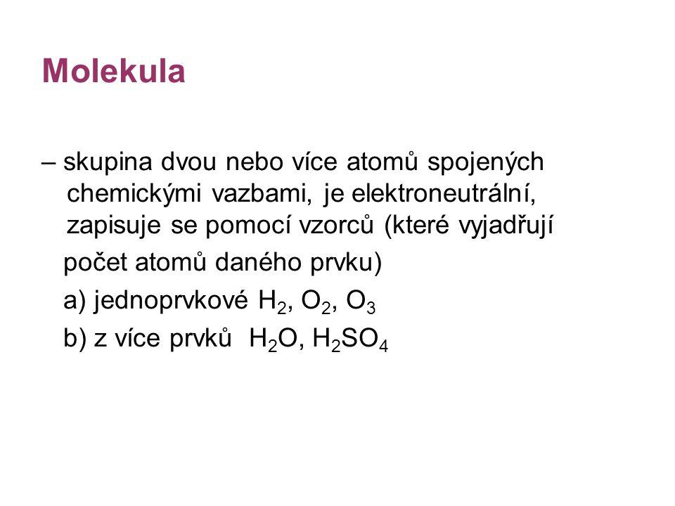 Molekula – skupina dvou nebo více atomů spojených chemickými vazbami, je elektroneutrální, zapisuje se pomocí vzorců (které vyjadřují počet atomů dané