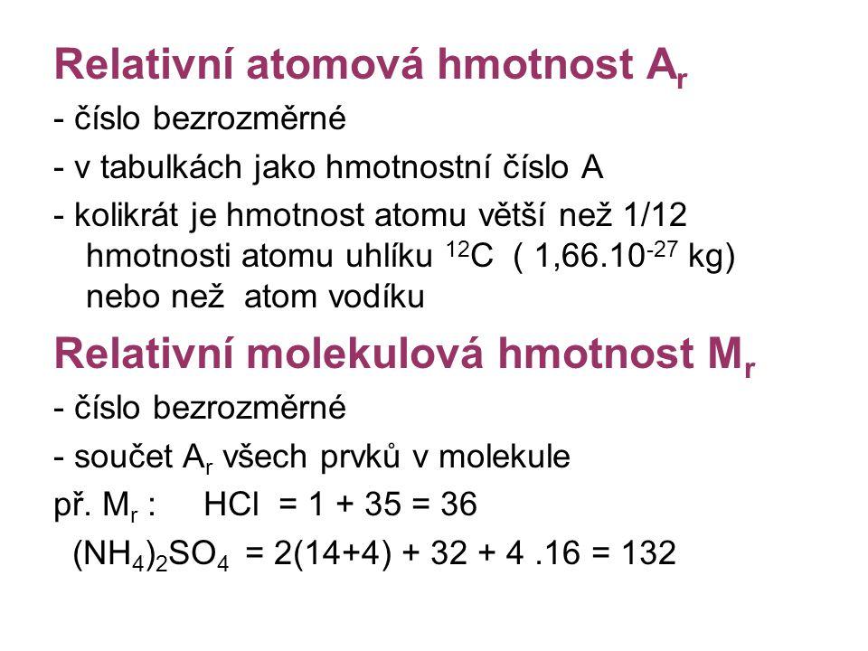 Relativní atomová hmotnost A r - číslo bezrozměrné - v tabulkách jako hmotnostní číslo A - kolikrát je hmotnost atomu větší než 1/12 hmotnosti atomu u
