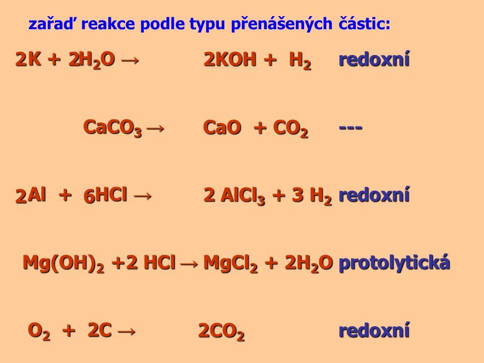 K + H 2 O → K + H 2 O → CaCO 3 → CaCO 3 → Al + HCl → Al + HCl → Mg(OH) 2 +2 HCl → O 2 + C → O 2 + C → zařaď reakce podle typu přenášených částic: 2KOH