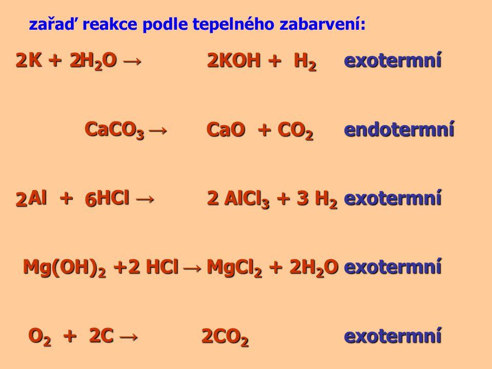 K + H 2 O → K + H 2 O → CaCO 3 → CaCO 3 → Al + HCl → Al + HCl → Mg(OH) 2 +2 HCl → O 2 + C → O 2 + C → zařaď reakce podle tepelného zabarvení: 2KOH + H