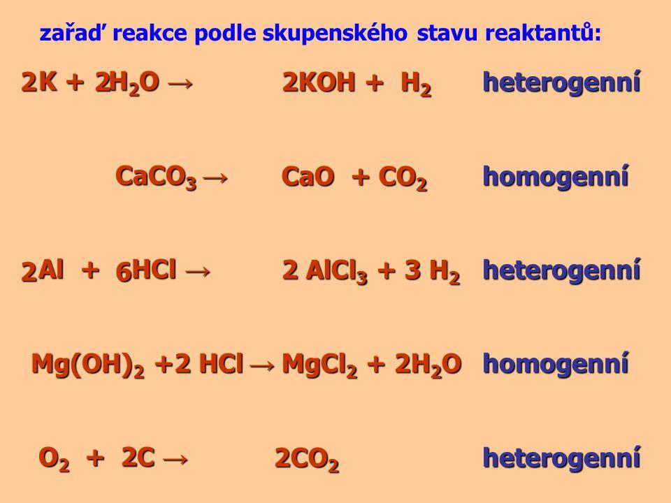 K + H 2 O → K + H 2 O → CaCO 3 → CaCO 3 → Al + HCl → Al + HCl → Mg(OH) 2 +2 HCl → O 2 + C → O 2 + C → zařaď reakce podle skupenského stavu reaktantů: